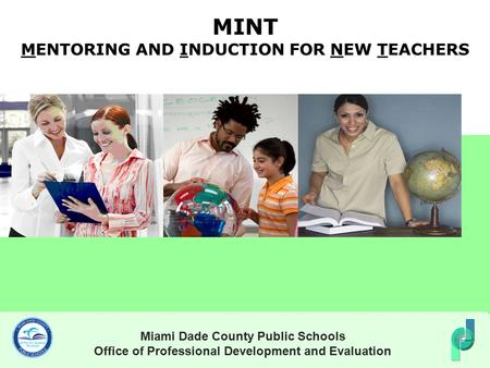 MINT MENTORING AND INDUCTION FOR NEW TEACHERS Miami Dade County Public Schools Office of Professional Development and Evaluation.
