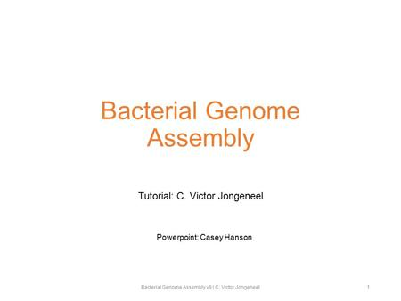Bacterial Genome Assembly Tutorial: C. Victor Jongeneel Bacterial Genome Assembly v9 | C. Victor Jongeneel1 Powerpoint: Casey Hanson.