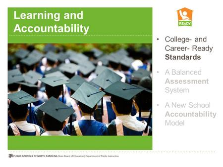 Learning and Accountability College- and Career- Ready Standards A Balanced Assessment System A New School Accountability Model.