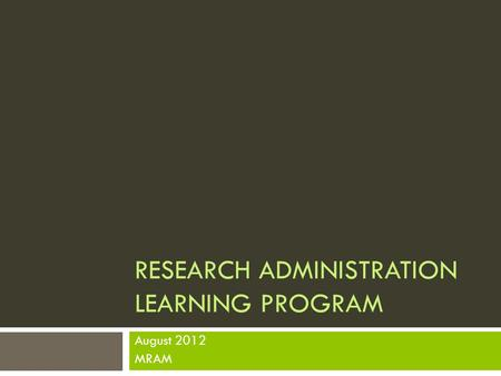 RESEARCH ADMINISTRATION LEARNING PROGRAM August 2012 MRAM.