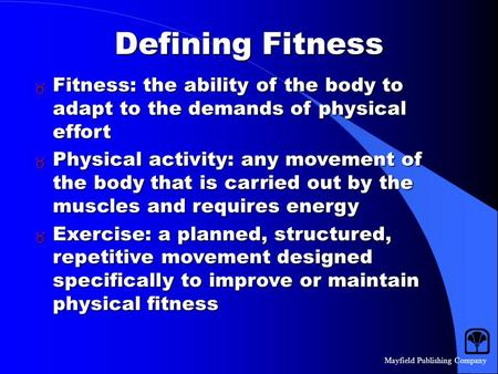 Mayfield Publishing Company Defining Fitness  Fitness: the ability of the body to adapt to the demands of physical effort  Physical activity: any movement.