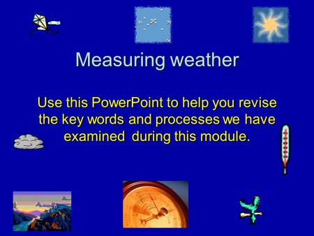Measuring weather Use this PowerPoint to help you revise the key words and processes we have examined during this module.