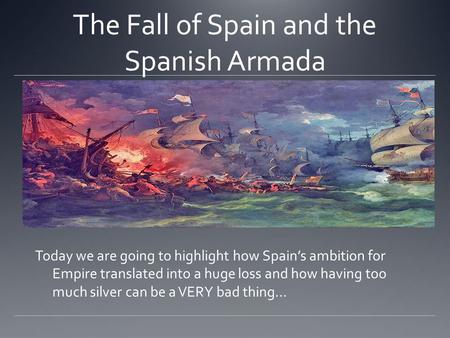 The Fall of Spain and the Spanish Armada Today we are going to highlight how Spain's ambition for Empire translated into a huge loss and how having too.