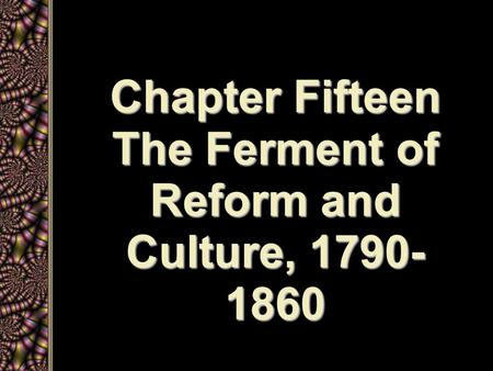 Chapter Fifteen The Ferment of Reform and Culture, 1790- 1860.