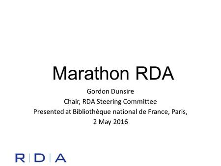 Marathon RDA Gordon Dunsire Chair, RDA Steering Committee Presented at Bibliothèque national de France, Paris, 2 May 2016.