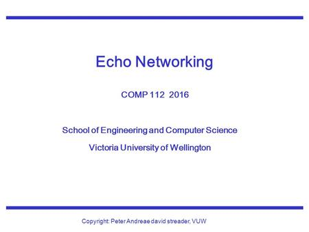 School of Engineering and Computer Science Victoria University of Wellington Copyright: Peter Andreae david streader, VUW Echo Networking COMP 112 2016.