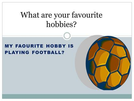 MY FAOURITE HOBBY IS PLAYING FOOTBALL? What are your favourite hobbies?