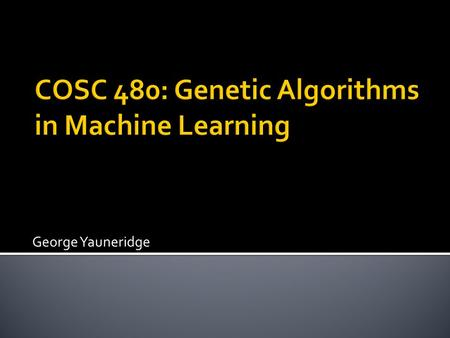 George Yauneridge.  Machine learning basics  Types of learning algorithms  Genetic algorithm basics  Applications and the future of genetic algorithms.
