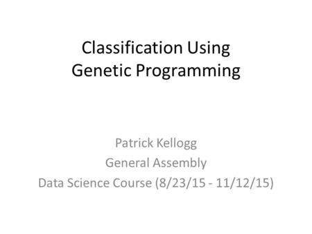 Classification Using Genetic Programming Patrick Kellogg General Assembly Data Science Course (8/23/15 - 11/12/15)
