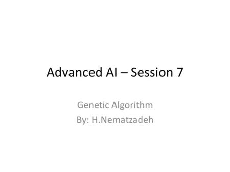 Advanced AI – Session 7 Genetic Algorithm By: H.Nematzadeh.
