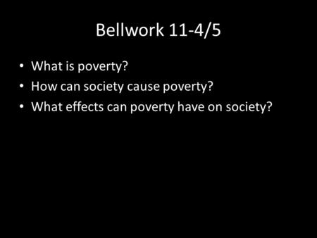 Bellwork 11-4/5 What is poverty? How can society cause poverty? What effects can poverty have on society?