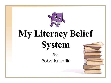 "My Literacy Belief System By: Roberta Lattin. ""The word theory simply refers to the set of understandings that a teacher holds and believes about how."