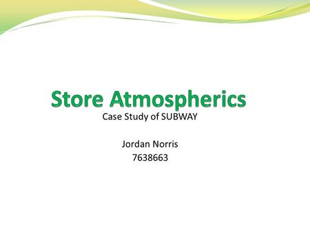 Case Study of SUBWAY Jordan Norris 7638663. What are store atmospherics? Odours Music Colour scheme and decor (visual appeal) Merchandising Social Setting.