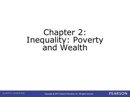 Copyright © 2013 Pearson Education, Inc. All rights reserved. Chapter 2: Inequality: Poverty and Wealth.