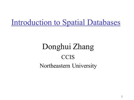 1 Introduction to Spatial Databases Donghui Zhang CCIS Northeastern University.
