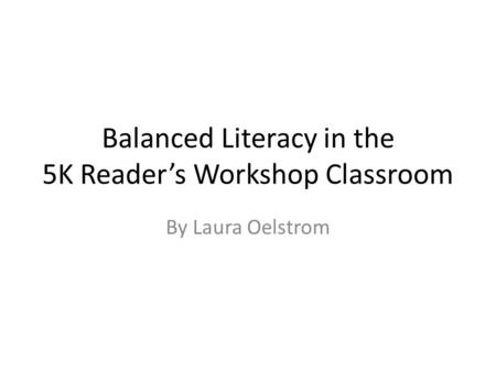 Balanced Literacy in the 5K Reader's Workshop Classroom By Laura Oelstrom.