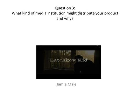 Question 3: What kind of media institution might distribute your product and why? Jamie Male.