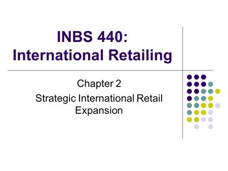 INBS 440: International Retailing Chapter 2 Strategic International Retail Expansion.