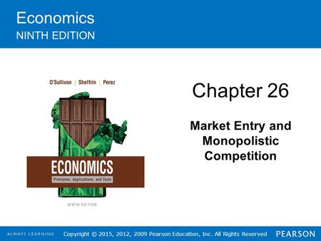Copyright © 2015, 2012, 2009 Pearson Education, Inc. All Rights Reserved Economics NINTH EDITION Chapter 26 Market Entry and Monopolistic Competition.