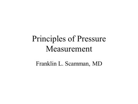 Principles of Pressure Measurement Franklin L. Scamman, MD.