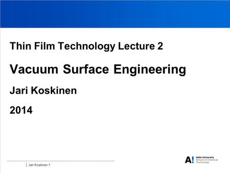 Jari Koskinen 1 Thin Film Technology Lecture 2 Vacuum Surface Engineering Jari Koskinen 2014.