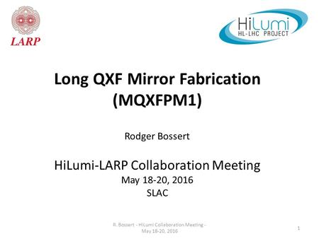 1 Long QXF Mirror Fabrication (MQXFPM1) Rodger Bossert HiLumi-LARP Collaboration Meeting May 18-20, 2016 SLAC R. Bossert - HiLumi Collaboration Meeting.