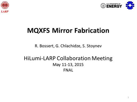1 MQXFS Mirror Fabrication R. Bossert, G. Chlachidze, S. Stoynev HiLumi-LARP Collaboration Meeting May 11-13, 2015 FNAL.