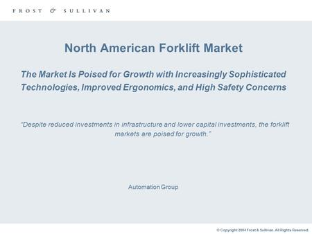 © Copyright 2004 Frost & Sullivan. All Rights Reserved. North American Forklift Market The Market Is Poised for Growth with Increasingly Sophisticated.