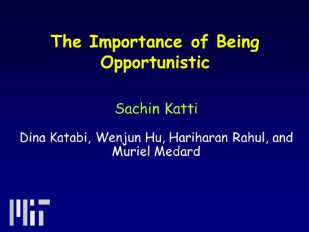 The Importance of Being Opportunistic Sachin Katti Dina Katabi, Wenjun Hu, Hariharan Rahul, and Muriel Medard.