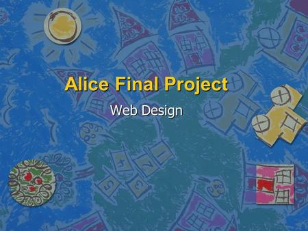 Alice Final Project Web Design. Alice Final Project You have a choice of two scenarios: 1. A game of some sort. You must devise a score-keeping mechanism.