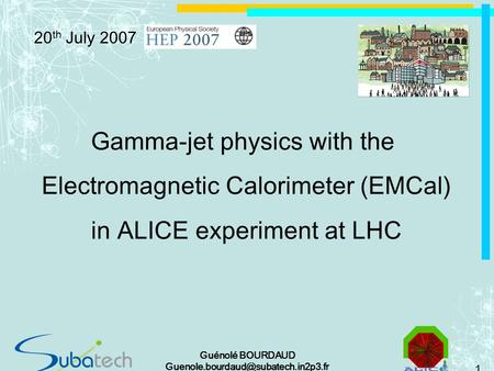 1 Guénolé BOURDAUD Gamma-jet physics with the Electromagnetic Calorimeter (EMCal) in ALICE experiment at LHC 20 th July.