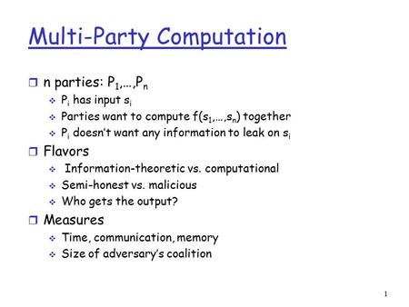 Multi-Party Computation r n parties: P 1,…,P n  P i has input s i  Parties want to compute f(s 1,…,s n ) together  P i doesn't want any information.