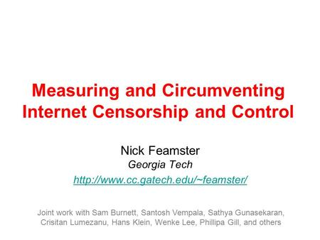 Measuring and Circumventing Internet Censorship and Control Nick Feamster Georgia Tech  Joint work with Sam Burnett,