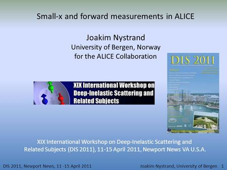 DIS 2011, Newport News, 11 -15 April 2011Joakim Nystrand, University of Bergen 1 Small-x and forward measurements in ALICE Joakim Nystrand University of.