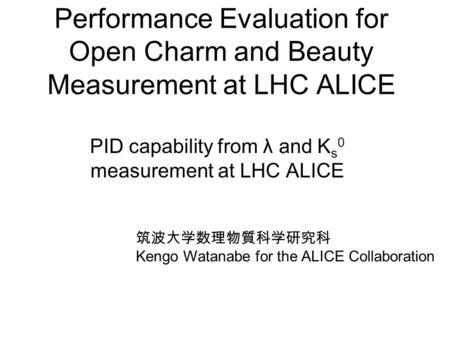 Performance Evaluation for Open Charm and Beauty Measurement at LHC ALICE PID capability from λ and K s 0 measurement at LHC ALICE 筑波大学数理物質科学研究科 Kengo.