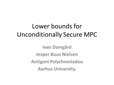 Lower bounds for Unconditionally Secure MPC Ivan Damgård Jesper Buus Nielsen Antigoni Polychroniadou Aarhus University.