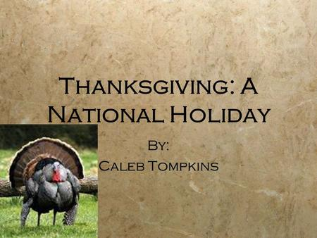 Thanksgiving: A National Holiday By: Caleb Tompkins By: Caleb Tompkins.