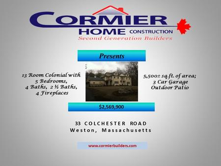 Presents 33 C O L C H E S T E R RO A D W e s t o n, M a s s a c h u s e t t s www.cormierbuilders.com 13 Room Colonial with 5 Bedrooms, 4 Baths, 2 ½ Baths,