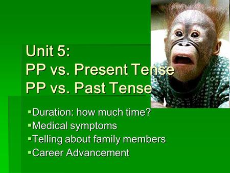 Unit 5: PP vs. Present Tense PP vs. Past Tense  Duration: how much time?  Medical symptoms  Telling about family members  Career Advancement.