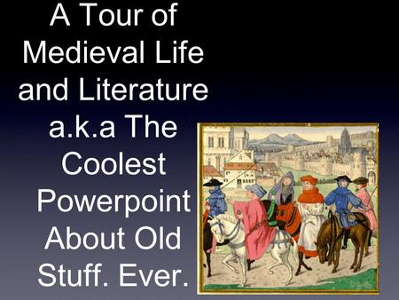 A Tour of Medieval Life and Literature a.k.a The Coolest Powerpoint About Old Stuff. Ever.