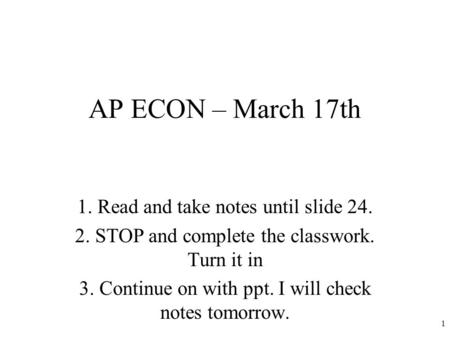 AP ECON – March 17th 1. Read and take notes until slide 24. 2. STOP and complete the classwork. Turn it in 3. Continue on with ppt. I will check notes.