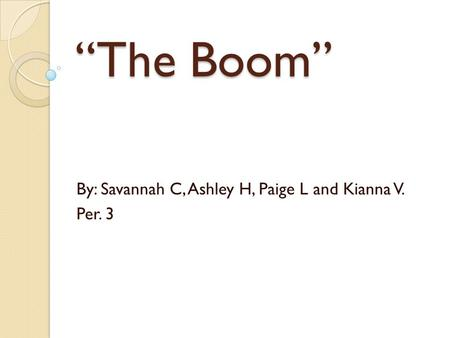 """The Boom"" By: Savannah C, Ashley H, Paige L and Kianna V. Per. 3."