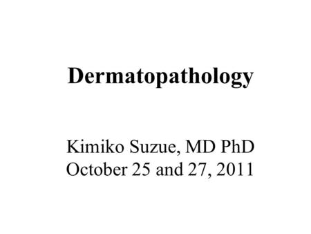 Dermatopathology Kimiko Suzue, MD PhD October 25 and 27, 2011.