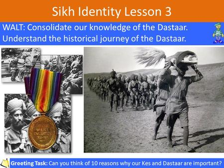 Sikh Identity Lesson 3 WALT: Consolidate our knowledge of the Dastaar. Understand the historical journey of the Dastaar. Greeting Task: Can you think of.