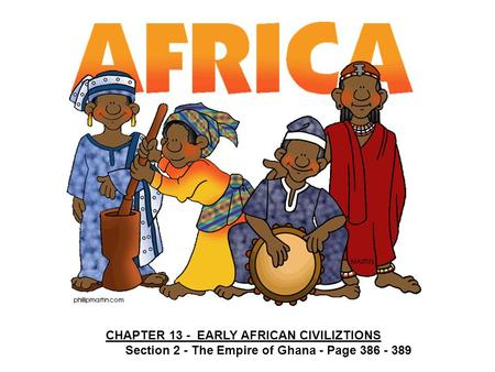 CHAPTER 13 - EARLY AFRICAN CIVILIZTIONS Section 2 - The Empire of Ghana - Page 386 - 389.
