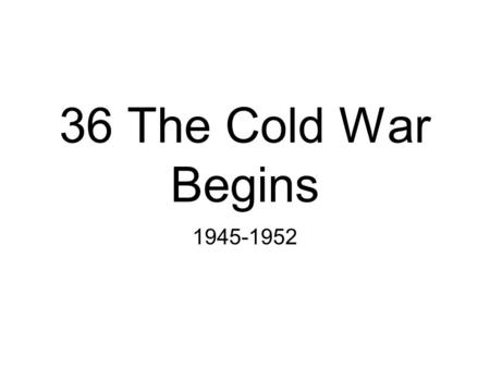 36 The Cold War Begins 1945-1952. Essential Questions Outline the personalities and structures that framed the beginning of the Cold War after the end.