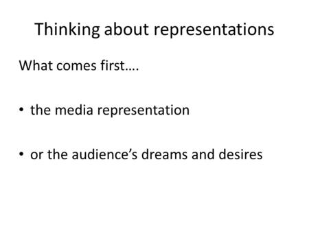 Thinking about representations What comes first…. the media representation or the audience's dreams and desires.