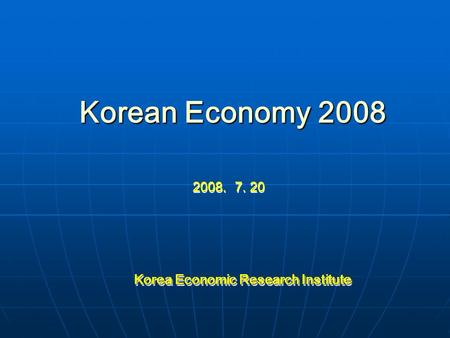 Korean Economy 2008 2008. 7. 20 Korea Economic Research Institute Korea Economic Research Institute.