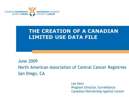 THE CREATION OF A CANADIAN LIMITED USE DATA FILE June 2009 North American Association of Central Cancer Registries San Diego, CA Les Mery Program Director,