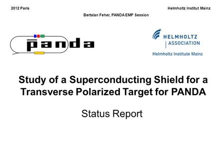 Study of a Superconducting Shield for a Transverse Polarized Target for PANDA 2012 Paris Helmholtz Institut Mainz Bertalan Feher, PANDA EMP Session Status.